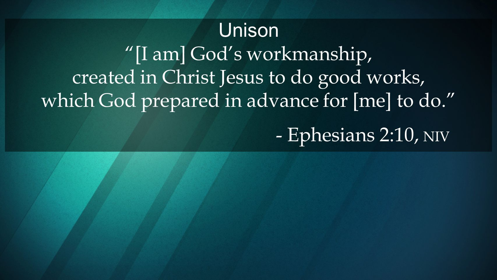 Unison [I am] God's workmanship, created in Christ Jesus to do good works, which God prepared in advance for [me] to do.